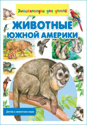 Животные Южной Америки : энциклопедия для детей