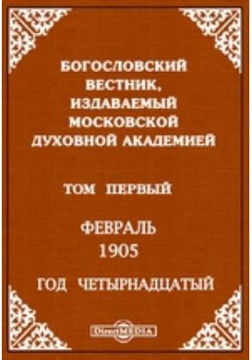 Богословский Вестник, издаваемый Московской Духовной Академией : Год четырнадцатый. 1905. Том первый. Февраль