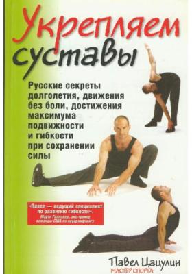 Укрепляем суставы = Super Joints : Русские секреты долголетия, движения без боли, достижения максимума подвижности и гибкости при сохранении силы