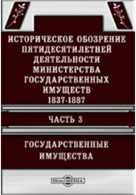 Историческое обозрение пятидесятилетней деятельности Министерства государственных имуществ. 1837-1887: научно-популярное издание, Ч. 3. Государственные имущества