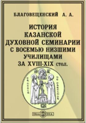 История Казанской духовной семинарии с восемью низшими училищами за XVIII-XIX столетия
