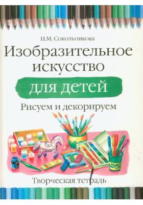 Изобразительное искусство для детей. Рисуем и декорируем : Творческая тетрадь