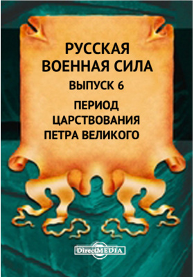 Русская военная сила: публицистика. Выпуск 6. Период царствования Петра Великого