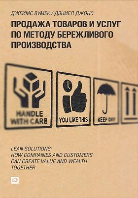 Продажа товаров и услуг по методу бережливого производства = Lean Solutions. How Companies and Customers Can Create Value and Wealth Together
