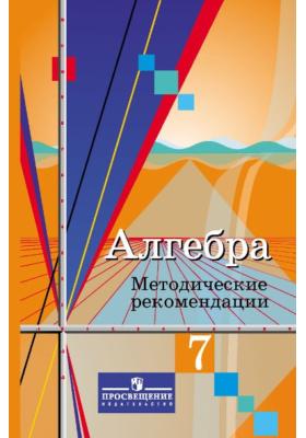 Алгебра. Методические рекомендации. 7 класс : Пособие для учителей общеобразовательных учреждений