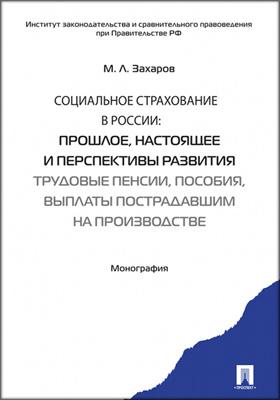 Социальное страхование в России : прошлое, настоящее и перспективы развития. Трудовые пенсии, пособия, выплаты пострадавшим на производстве: монография