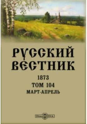 Русский Вестник. 1873. Т. 104, Март-апрель