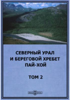 Северный Урал и береговой хребет Пай-Хой. Т. 2