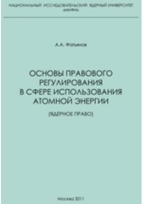 Основы правового регулирования в сфере использования атомной энергии (ядерное право): учебное пособие