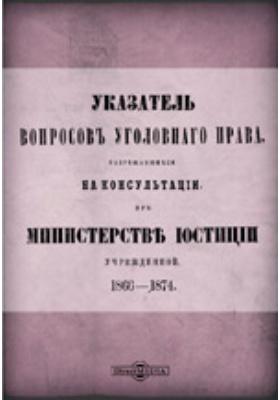 Указатель вопросов уголовного права, разрешавшихся на консультации при Министерстве юстиции учрежденной 1866-1874