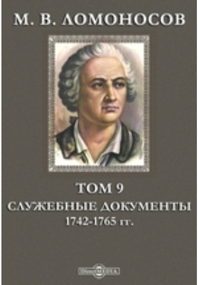 М. В. Ломоносов 1742-1765 гг. Т. 9. Служебные документы