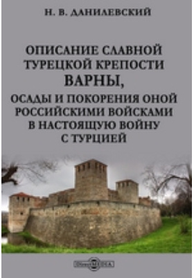Описание славной турецкой крепости Варны : осады и покорения оной российскими войсками в настоящую войну с Турцией