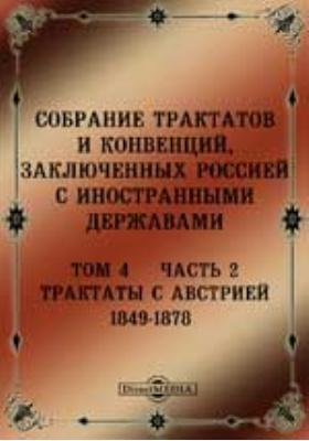 Собрание Трактатов и Конвенций, заключенных Россией с иностранными державами. Том 4, Ч. 2. Трактаты с Австрией 1849-1878