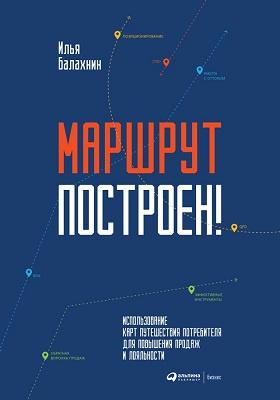 Маршрут построен! : применение карт путешествия потребителя для повышения продаж и лояльности: научно-популярное издание