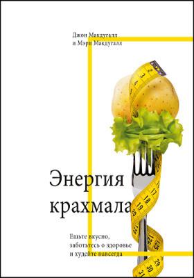 Энергия крахмала : ешьте вкусно, заботьтесь о здоровье и худейте навсегда: научно-популярное издание