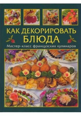 Как декорировать блюда = D?cors sal?s sucr?s : Мастер-класс французских кулинаров