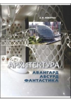 Архитектура: авангард, абсурд, фантастика: практическое пособие