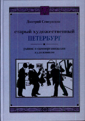 Старый художественный Петербург : Рынок и самоорганизация художников от начала XVIII века до 1932 года