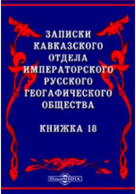 Записки Кавказского отдела Императорского Русского географического общества: журнал. 1896. Книжка 18