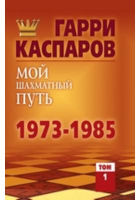 Мой шахматный путь. 1973—1985. Т. 1