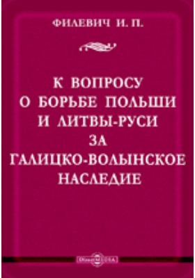К вопросу о борьбе Польши и Литвы-Руси за Галицко-Волынское наследие