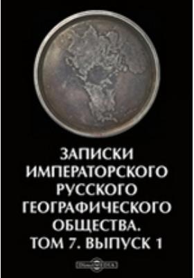 Записки Императорского Русского Географического общества. 1876. Т. 7, Вып. 1