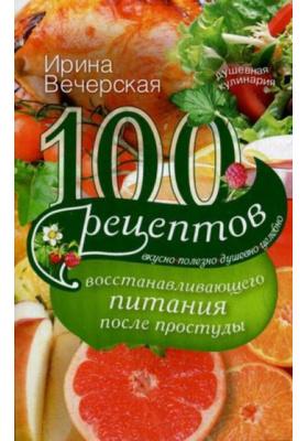100 рецептов восстанавливающего питания после простуды : Вкусно, полезно, душевно, целебно