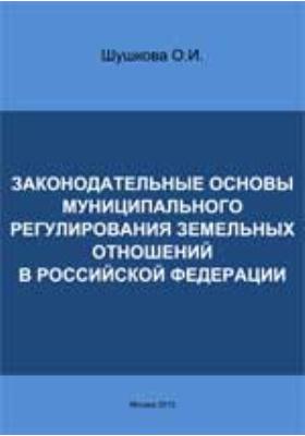 Законодательные основы муниципального регулирования земельных отношений в Российской Федерации
