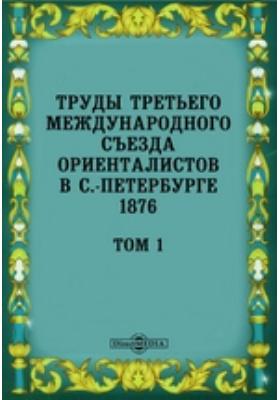 Труды Третьего международного съезда ориенталистов в С.-Петербурге 1876. Т. 1
