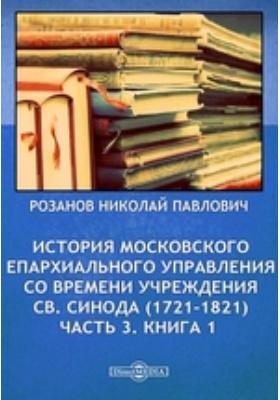 История московского епархиального управления со времени учреждения Св. Синода (1721-1821), Ч. 3. Книга 1