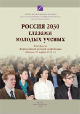 Россия 2030 глазами молодых ученых : материалы Всероссийской научной конференции (Москва, 11 марта 2011 г.): материалы конференций