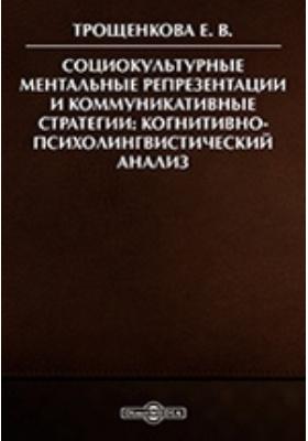 Социокультурные ментальные репрезентации и коммуникативные стратегии : когнитивно-психолингвистический анализ: сборник
