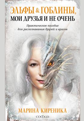 Эльфы и Гоблины, мои друзья и не очень : практическое пособие для распознавания друзей и врагов: научно-популярное издание