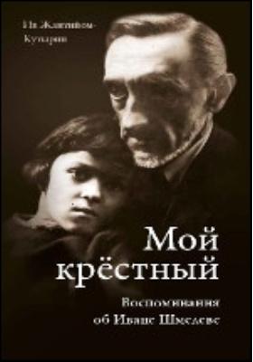 Мой крестный. Воспоминания об Иване Шмелеве. Письма И. Шмелева