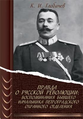 Правда о русской революции : воспоминания бывшего начальника Петроградского охранного отделения