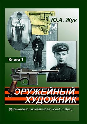 Оружейный художник (Дневниковые и памятные записки А. Б. Жука): документально-художественная литература. Книга 1