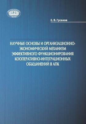 Научные основы и организационно-экономический механизм эффективного функционирования кооперативно-интеграционных объединений в АПК: монография