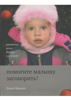 Помогите малышу заговорить! Развитие речи детей 1,5-3 лет : 6-е издание
