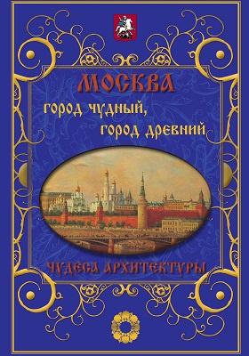 Москва. Город чудный, город древний : чудеса архитектуры