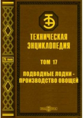 Техническая энциклопедия. Т. 17. Подводные лодки - Производство овощей