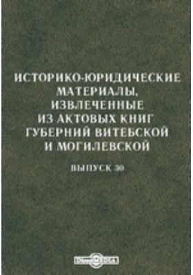 Историко-юридические материалы, извлеченные из актовых книг губерний Витебской и Могилевской: монография. Вып. 30