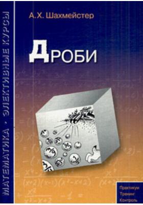 Дроби : Учебное пособие для школьников, абитуриентов и учителей. 3-е издание, исправленное и дополненное