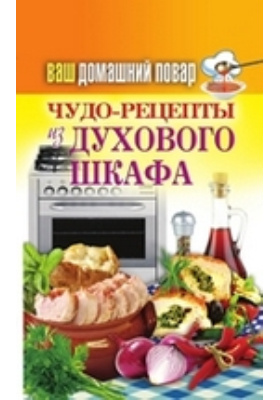 Ваш домашний повар. Чудо-рецепты из духового шкафа: научно-популярное издание
