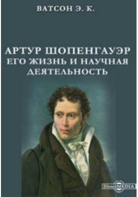 Артур Шопенгауэр. Его жизнь и научная деятельность: документально-художественная литература