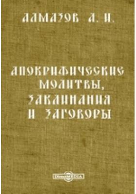 Апокрифические молитвы, заклинания и заговоры: духовно-просветительское издание
