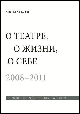 О театре, о жизни, о себе : впечатления, размышления, раздумья. 2008–20011: документально-художественная : в 2 т. Т. 2