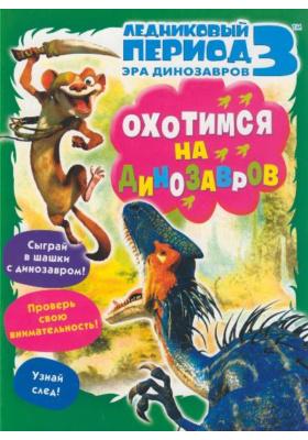 Ледниковый период 3. Эра динозавров. Охотимся на динозавров = Ice Age: Dawn of the Dinosaurs : Книжка-раскраска с играми