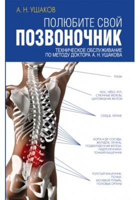 Полюбите свой позвоночник : Техническое обслуживание по методу доктора А.Н. Ушакова