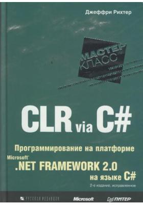 CLR via C#. Программирование на платформе Microsoft .NET Framework 2.0 на языке C# = CLR via C# : 2-е издание, исправленное