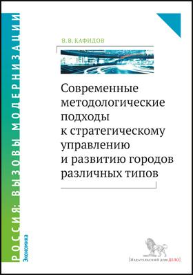 Современные методологические подходы к стратегическому управлению и развитию городов различных типов: монография